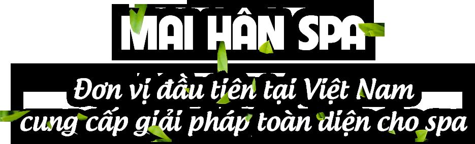 Mai Hân Group Đơn vị đầu tiên tại Việt Nam cung cấp giải pháp toàn diện cho ngành Spa
